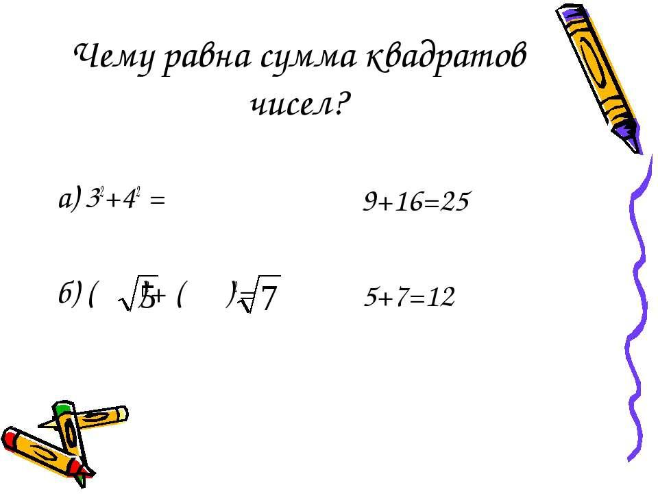 Чему равна сумма квадратов чисел? а) 32+42 = б) ( )2+ ( )2= 9+16=25 5+7=12