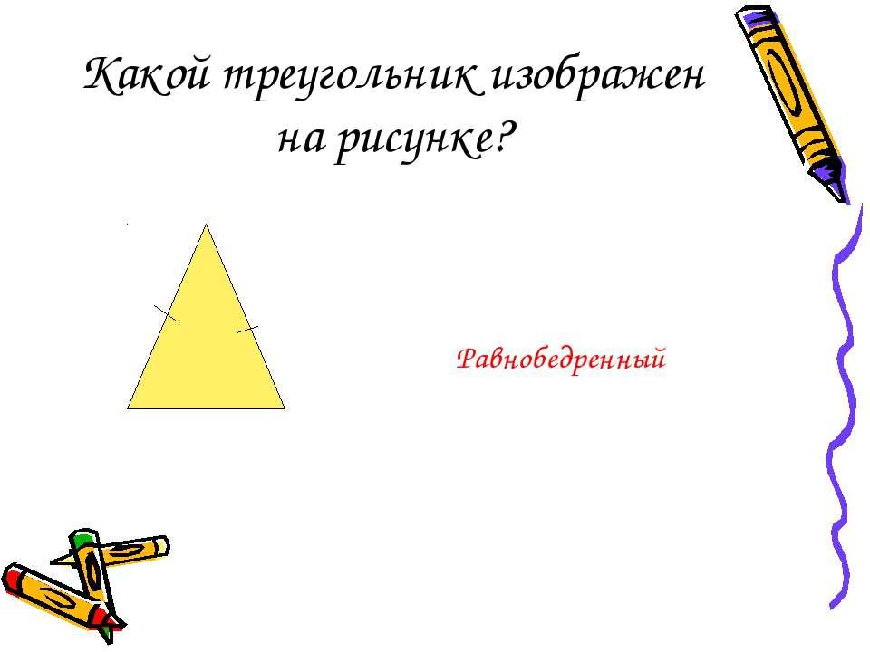 Какой треугольник изображен на рисунке? Равнобедренный