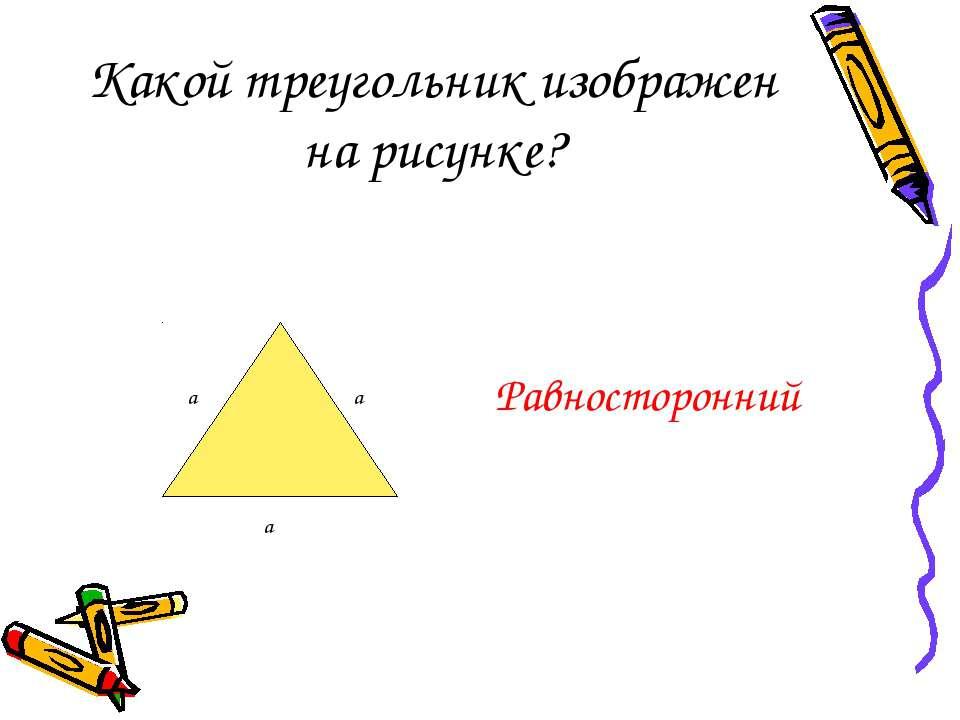 Какой треугольник изображен на рисунке? Равносторонний а а а