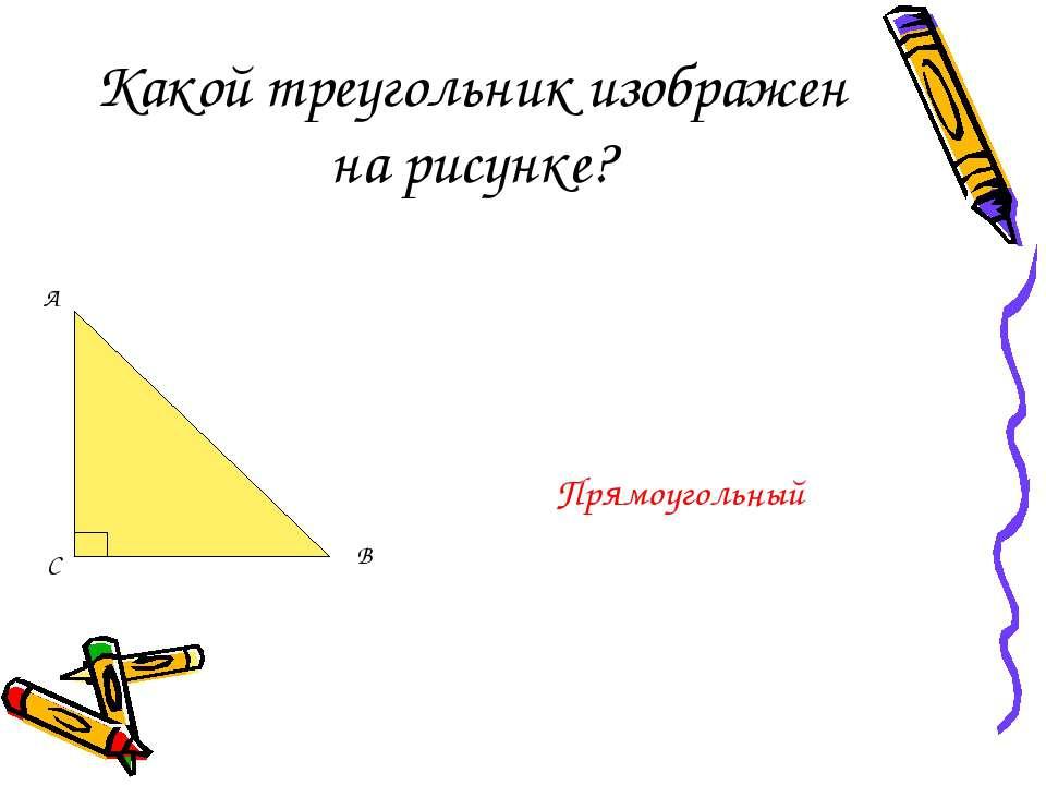 Какой треугольник изображен на рисунке? Прямоугольный С
