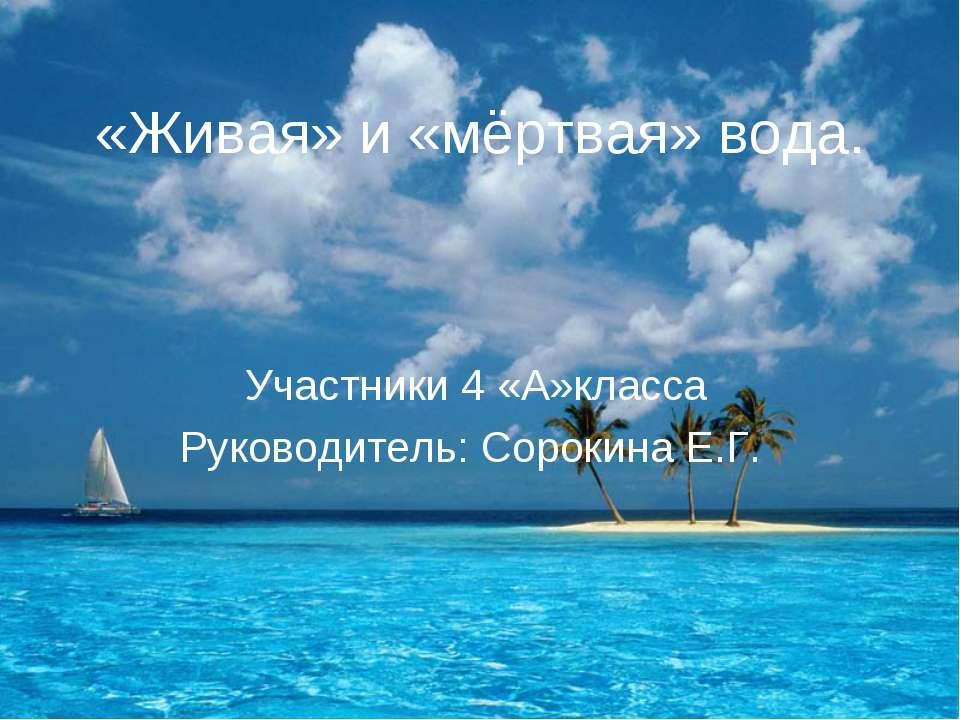 «Живая» и «мёртвая» вода. Участники 4 «А»класса Руководитель: Сорокина Е.Г.