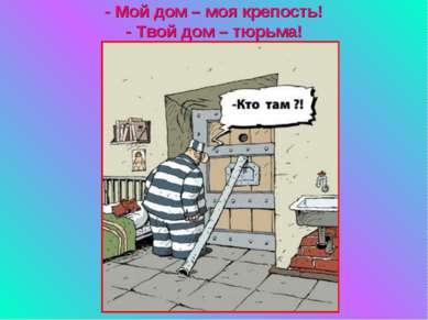 - Мой дом – моя крепость! - Твой дом – тюрьма!