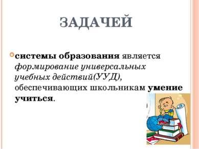 ЗАДАЧЕЙ системы образования является формирование универсальных учебных дейст...