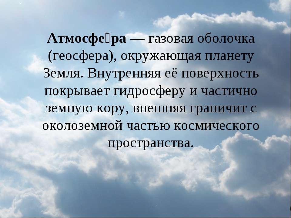 Атмосфе ра — газовая оболочка (геосфера), окружающая планету Земля. Внутрення...