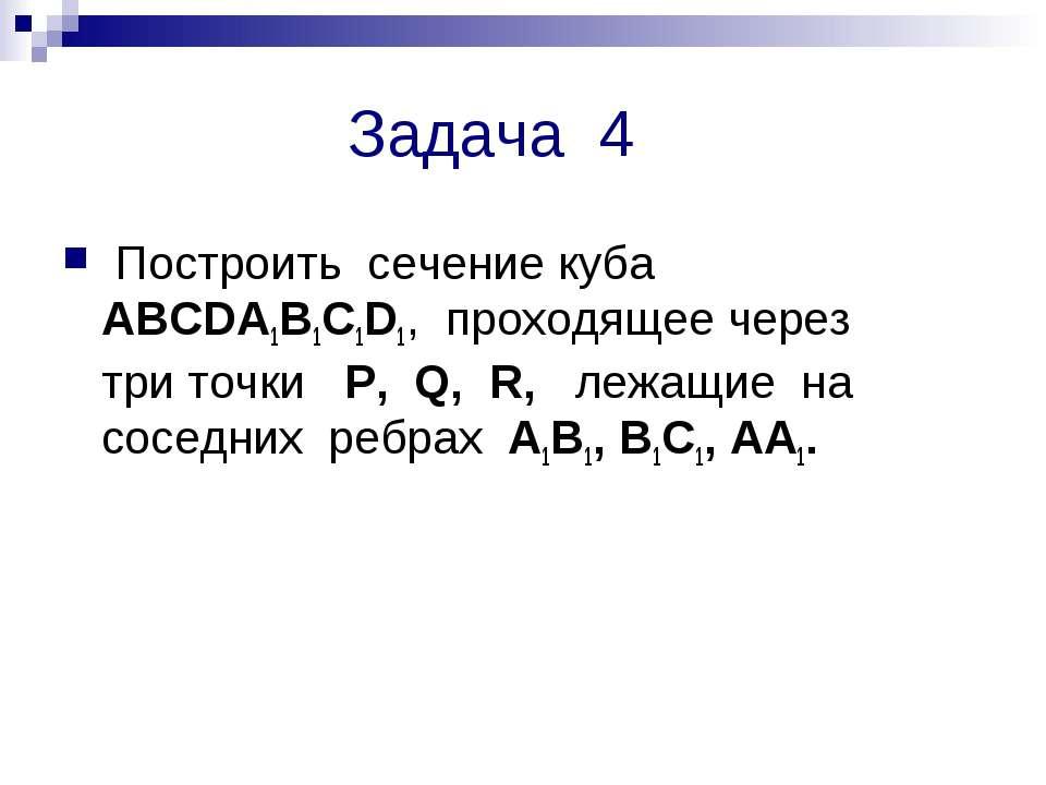Задача 4 Построить сечение куба ABCDA1B1C1D1, проходящее через три точки P, Q...