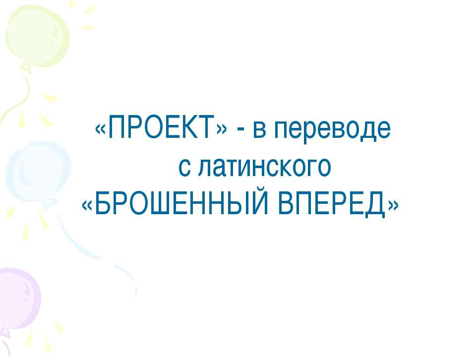 «ПРОЕКТ» - в переводе с латинского «БРОШЕННЫЙ ВПЕРЕД»