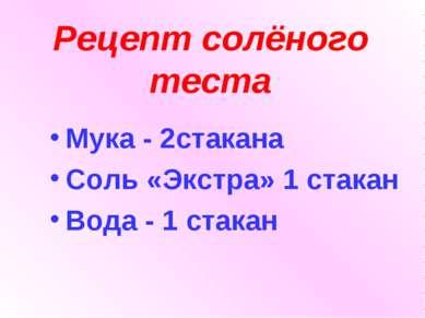 Рецепт солёного теста Мука - 2стакана Соль «Экстра» 1 стакан Вода - 1 стакан