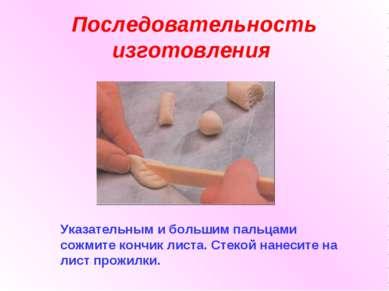 Последовательность изготовления Указательным и большим пальцами сожмите кончи...