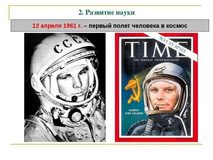 2. Развитие науки 12 апреля 1961 г. – первый полет человека в космос