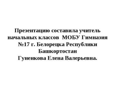 Презентацию составила учитель начальных классов МОБУ Гимназия №17 г. Белорецк...