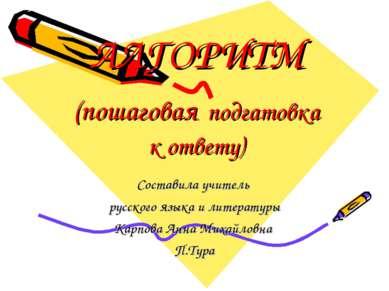 АЛГОРИТМ (пошаговая подгатовка к ответу) Составила учитель русского языка и л...