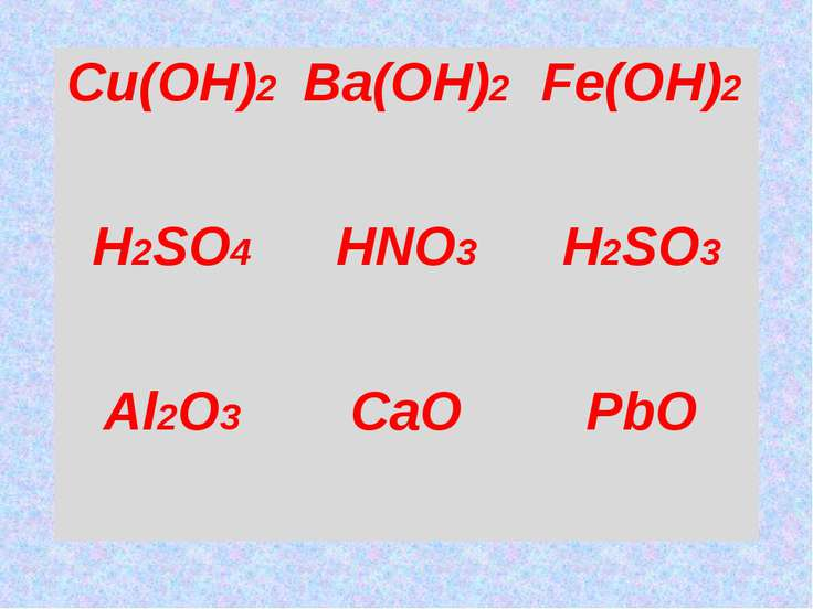 Cu(OH)2 Ba(OH)2 Fe(OH)2 H2SO4 HNO3 H2SO3 Al2O3 CaO PbO