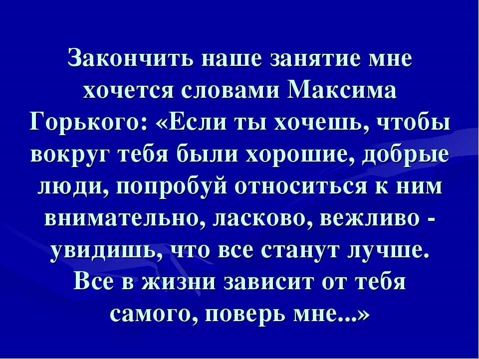 Закончить наше занятие мне хочется словами Максима Горького: «Если ты хочешь,...