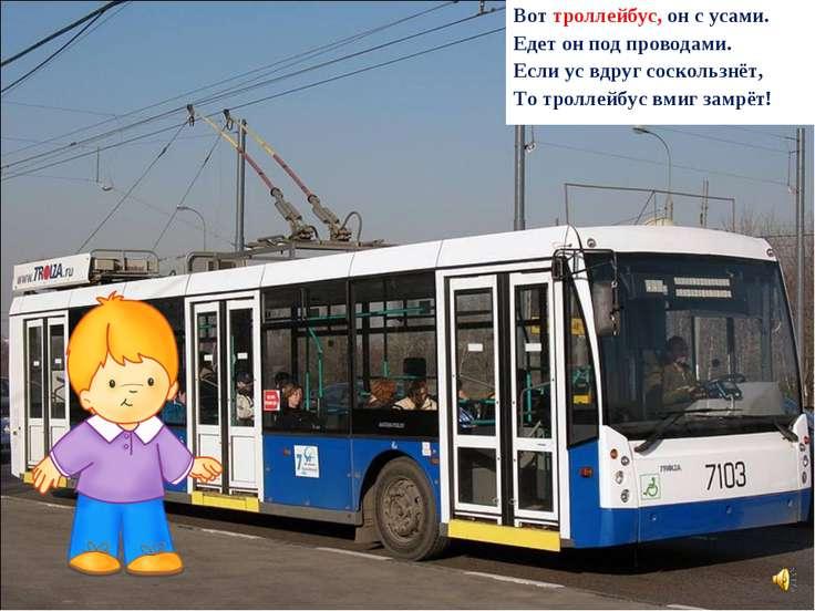 Вот троллейбус, он с усами. Едет он под проводами. Если ус вдруг соскользнёт,...