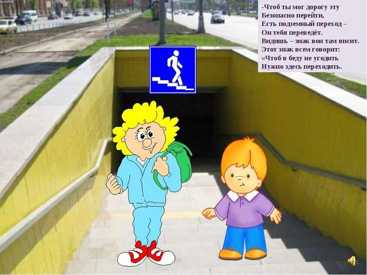 -Чтоб ты мог дорогу эту Безопасно перейти, Есть подземный переход – Он тебя п...