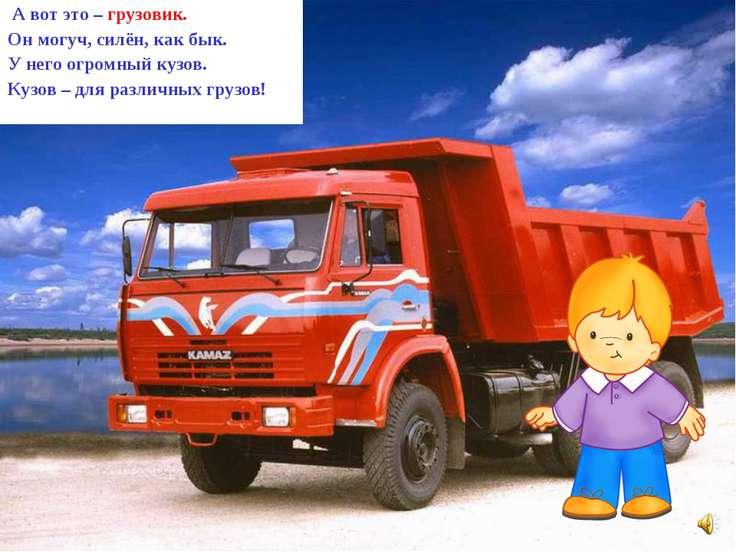 А вот это – грузовик. Он могуч, силён, как бык. У него огромный кузов. Кузов ...