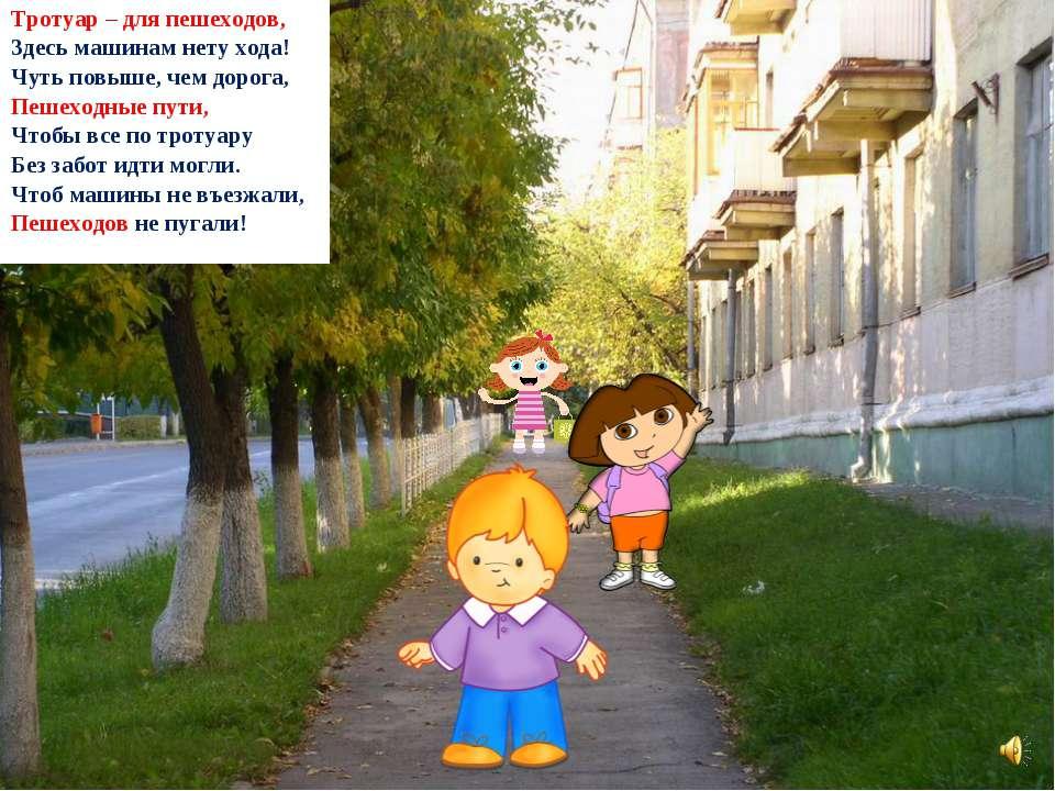 Тротуар – для пешеходов, Здесь машинам нету хода! Чуть повыше, чем дорога, Пе...