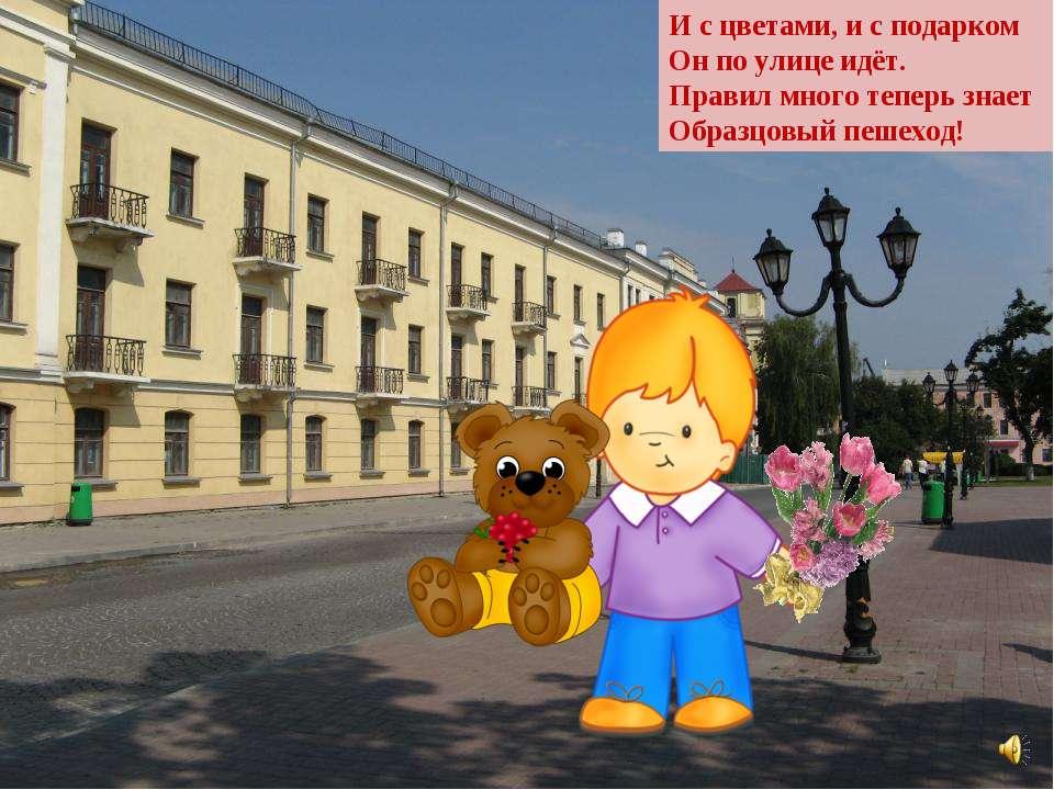И с цветами, и с подарком Он по улице идёт. Правил много теперь знает Образцо...