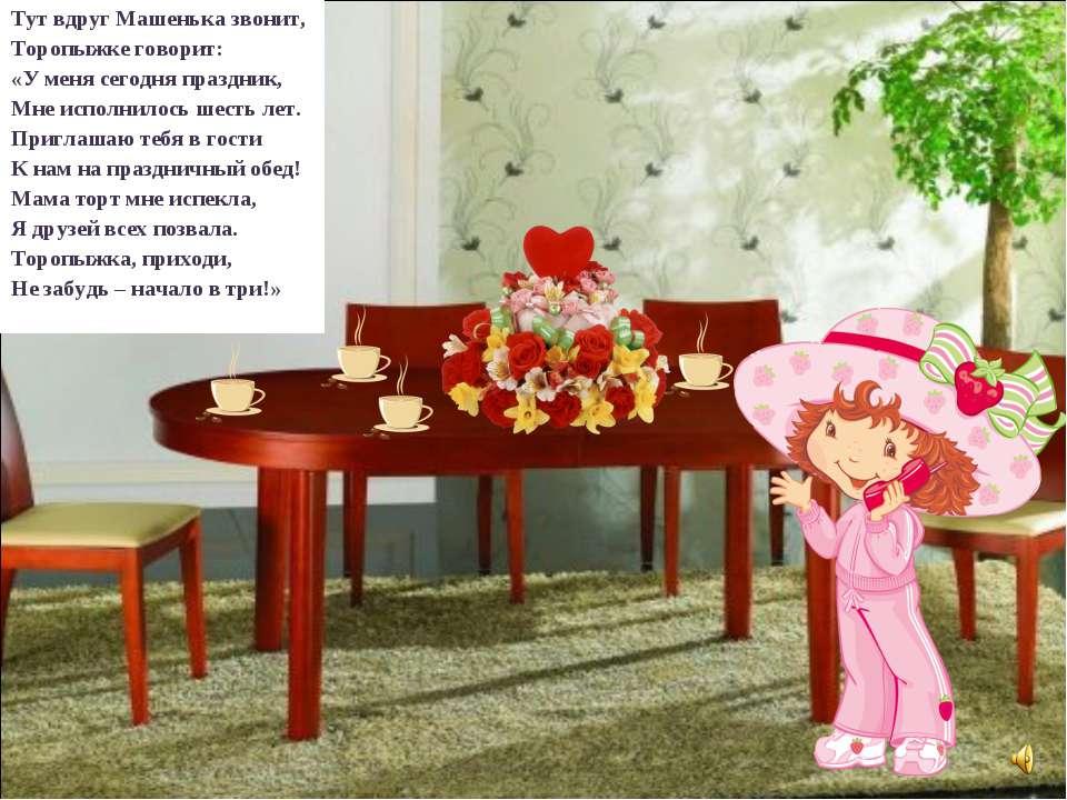 Тут вдруг Машенька звонит, Торопыжке говорит: «У меня сегодня праздник, Мне и...