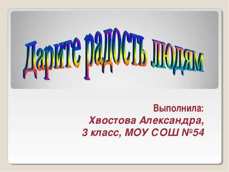 Выполнила: Хвостова Александра, 3 класс, МОУ СОШ №54