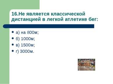 16.Не является классической дистанцией в легкой атлетике бег: а) на 800м; б) ...