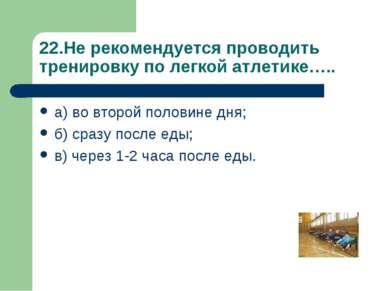 22.Не рекомендуется проводить тренировку по легкой атлетике….. а) во второй п...
