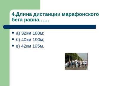 4.Длина дистанции марафонского бега равна…… а) 32км 180м; б) 40км 190м; в) 42...