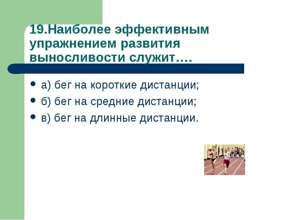 19.Наиболее эффективным упражнением развития выносливости служит…. а) бег на ...