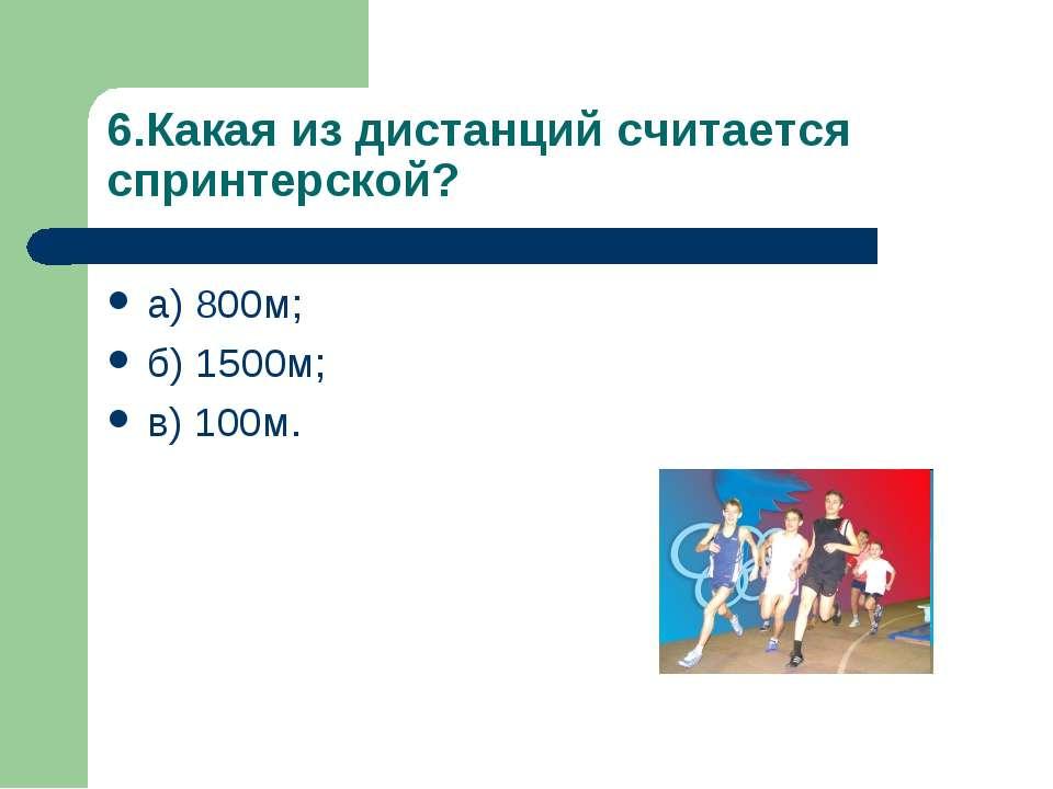 6.Какая из дистанций считается спринтерской? а) 800м; б) 1500м; в) 100м.