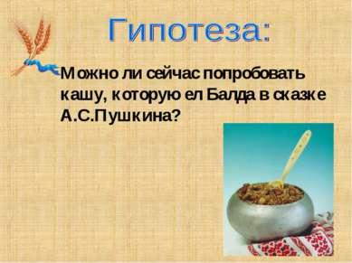 Можно ли сейчас попробовать кашу, которую ел Балда в сказке А.С.Пушкина?