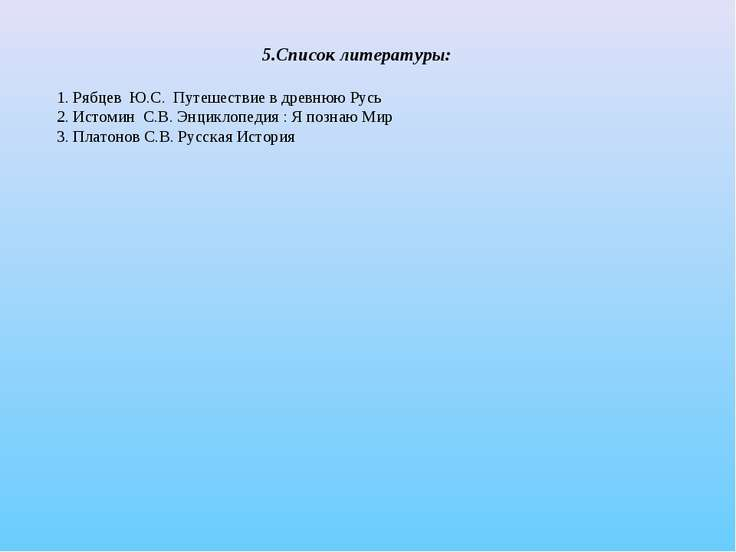 5.Список литературы: 1. Рябцев Ю.С. Путешествие в древнюю Русь 2. Истомин С.В...