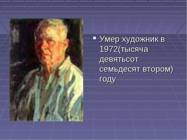Умер художник в 1972(тысяча девятьсот семьдесят втором) году
