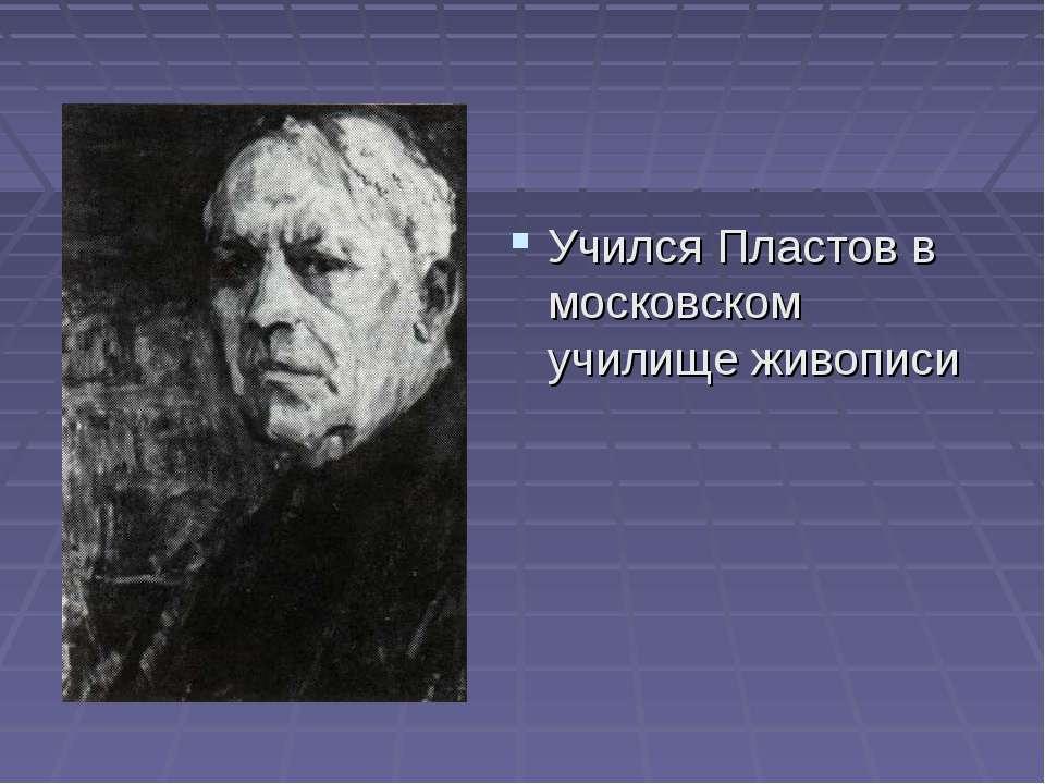 Учился Пластов в московском училище живописи