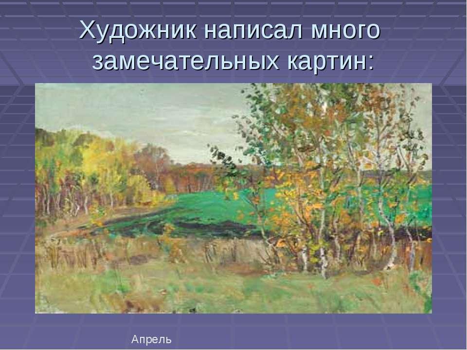 Художник написал много замечательных картин: Апрель