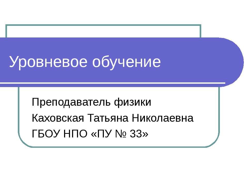 Уровневое обучение Преподаватель физики Каховская Татьяна Николаевна ГБОУ НПО...