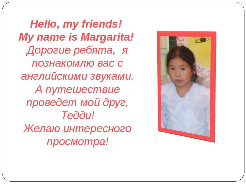 Hello, my friends! My name is Margarita! Дорогие ребята, я познакомлю вас с а...