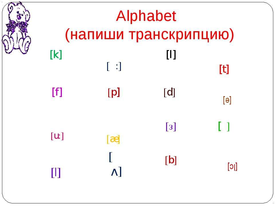 Alphabet (напиши транскрипцию) [æ] [е] [|] [Iс] [u:] [v] [α:] [k] [l] [t] [f]...