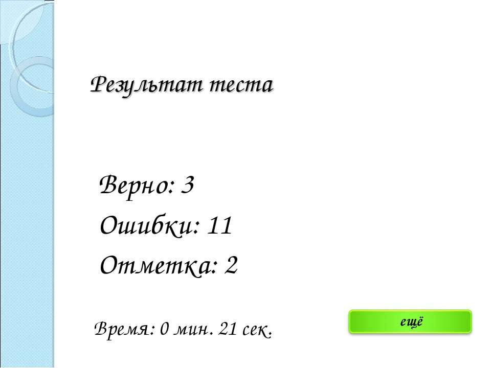 Результат теста Верно: 3 Ошибки: 11 Отметка: 2 Время: 0 мин. 21 сек. исправить