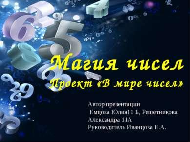 Магия чисел Проект «В мире чисел» Автор презентации Емцова Юлия11 Б, Решетник...