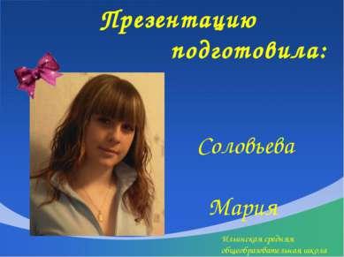 Презентацию подготовила: Соловьева Мария Ильинская средняя общеобразовательна...