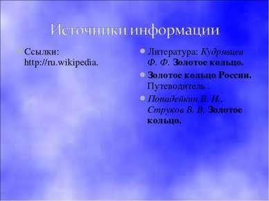 Ссылки: http://ru.wikipedia. Литература: Кудрявцев Ф. Ф. Золотое кольцо. Золо...