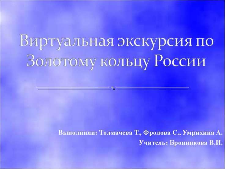 Выполнили: Толмачева Т., Фролова С., Умрихина А. Учитель: Бронникова В.И.