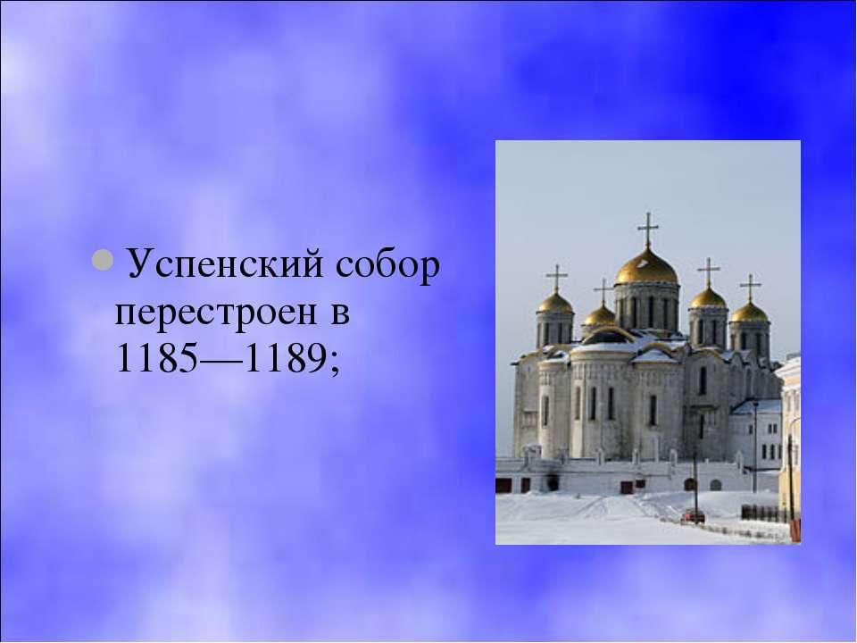 Успенский собор перестроен в 1185—1189;