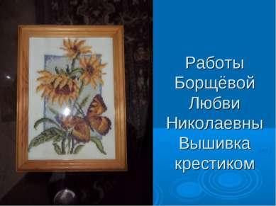 Работы Борщёвой Любви Николаевны Вышивка крестиком