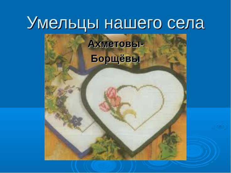 Умельцы нашего села Ахметовы- Борщёвы