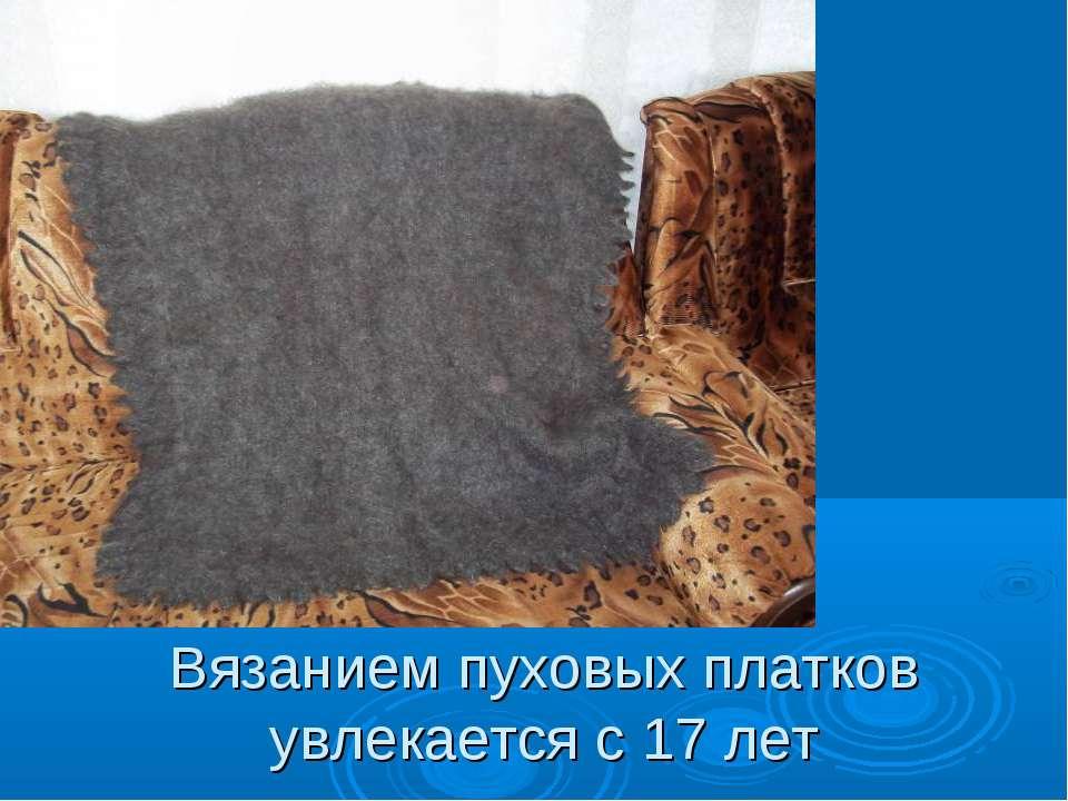 Вязанием пуховых платков увлекается с 17 лет