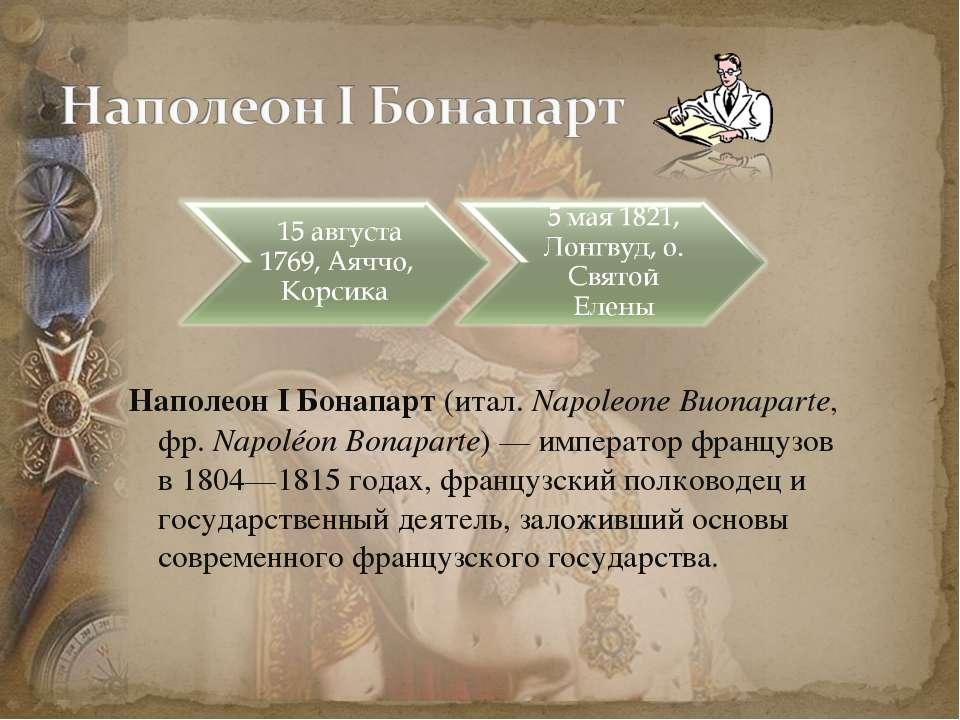 Наполеон I Бонапарт (итал. Napoleone Buonaparte, фр.Napoléon Bonaparte)— им...