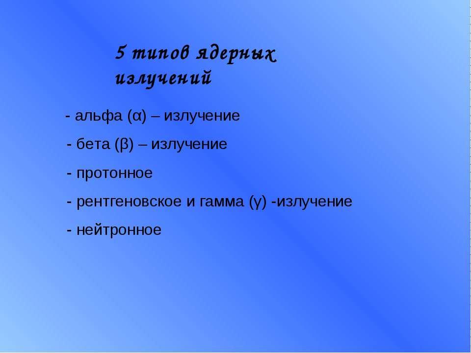 5 типов ядерных излучений - альфа (α) – излучение - бета (β) – излучение - пр...