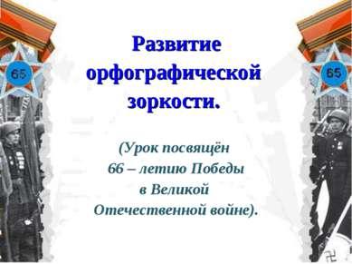 Развитие орфографической зоркости. (Урок посвящён 66 – летию Победы в Великой...
