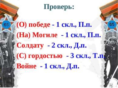Проверь: (О) победе - 1 скл., П.п. (На) Могиле - 1 скл., П.п. Солдату - 2 скл...